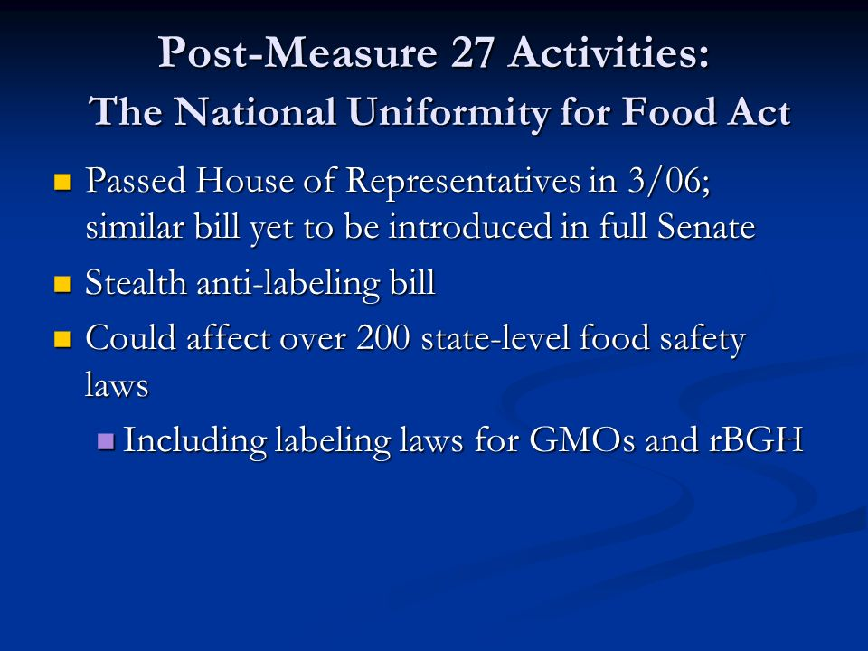 Post-Measure 27 Activities: The National Uniformity for Food Act Passed House of Representatives in 3/06; similar bill yet to be introduced in full Senate Passed House of Representatives in 3/06; similar bill yet to be introduced in full Senate Stealth anti-labeling bill Stealth anti-labeling bill Could affect over 200 state-level food safety laws Could affect over 200 state-level food safety laws Including labeling laws for GMOs and rBGH Including labeling laws for GMOs and rBGH