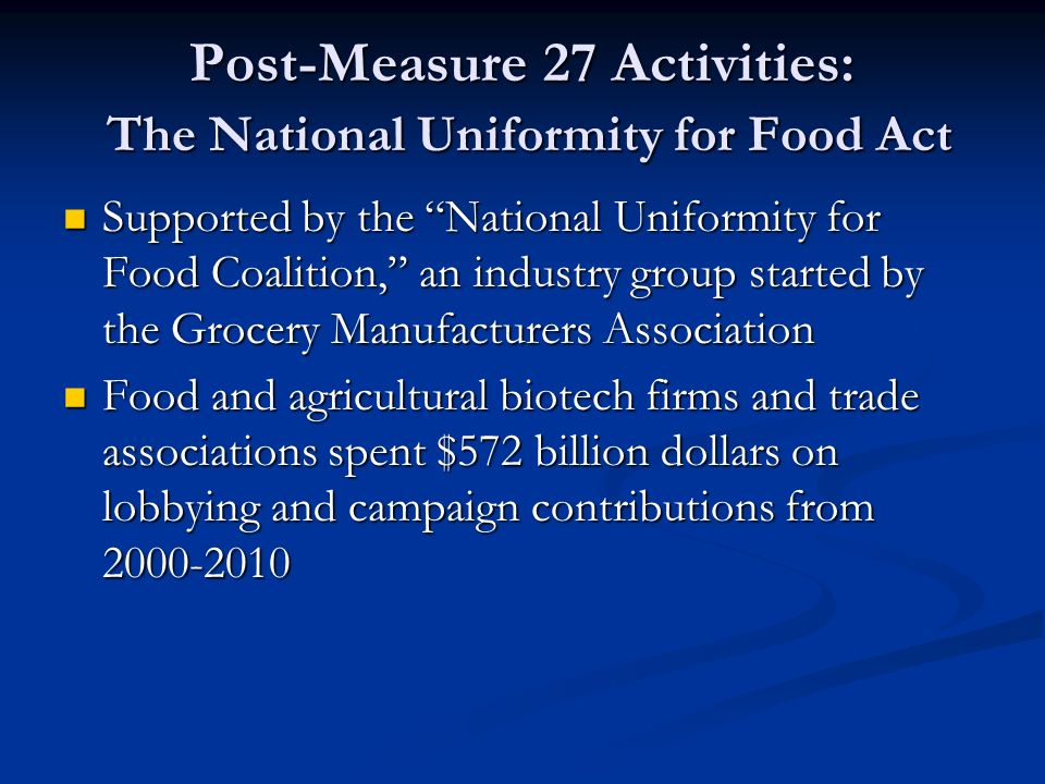 Post-Measure 27 Activities: The National Uniformity for Food Act Supported by the National Uniformity for Food Coalition, an industry group started by the Grocery Manufacturers Association Supported by the National Uniformity for Food Coalition, an industry group started by the Grocery Manufacturers Association Food and agricultural biotech firms and trade associations spent $572 billion dollars on lobbying and campaign contributions from 2000-2010 Food and agricultural biotech firms and trade associations spent $572 billion dollars on lobbying and campaign contributions from 2000-2010