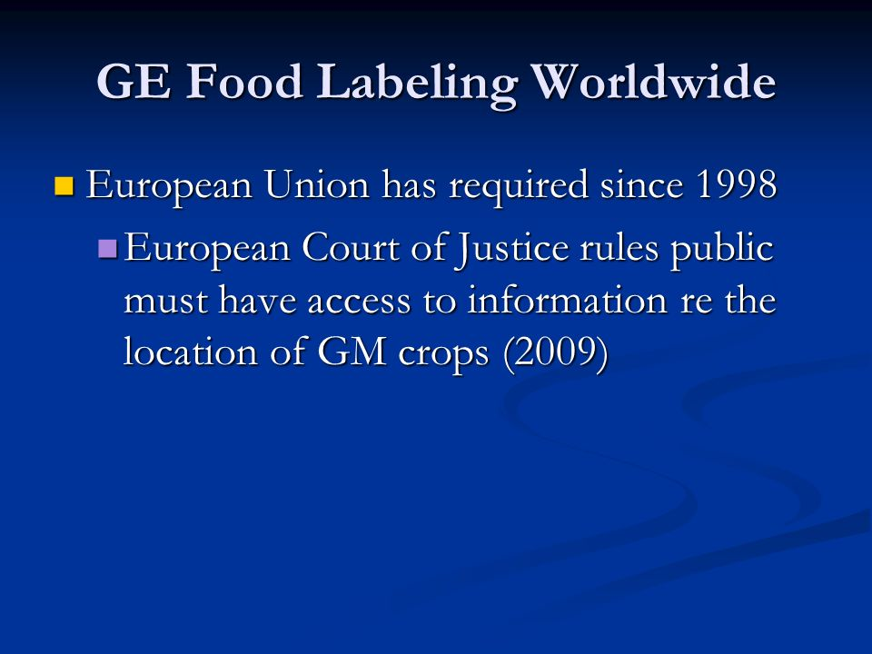 GE Food Labeling Worldwide European Union has required since 1998 European Union has required since 1998 European Court of Justice rules public must have access to information re the location of GM crops (2009) European Court of Justice rules public must have access to information re the location of GM crops (2009)
