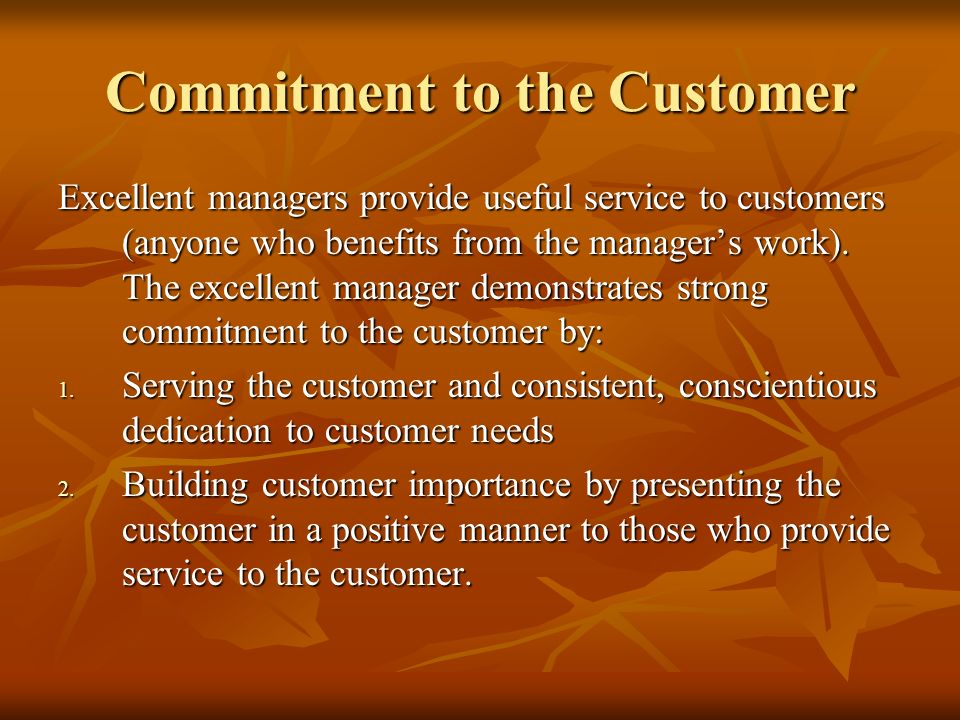 The most effective managers share a fundamentally similar set of five commitments: Commitment to the customer Commitment to the customer Commitment to the organization Commitment to the organization Commitment to self Commitment to self Commitment to people Commitment to people Commitment to task Commitment to task Together, these commitments form the essential framework for long-term achievement of managerial excellence.