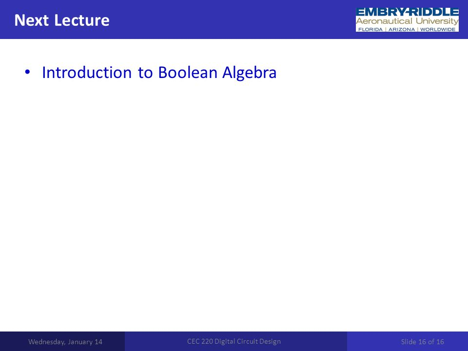 Next Lecture Wednesday, January 14 CEC 220 Digital Circuit Design Introduction to Boolean Algebra Slide 16 of 16