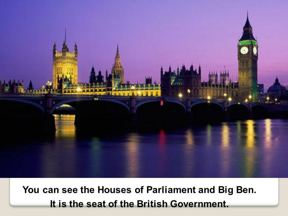 You can see the Houses of Parliament and Big Ben. It is the seat of the British Government.