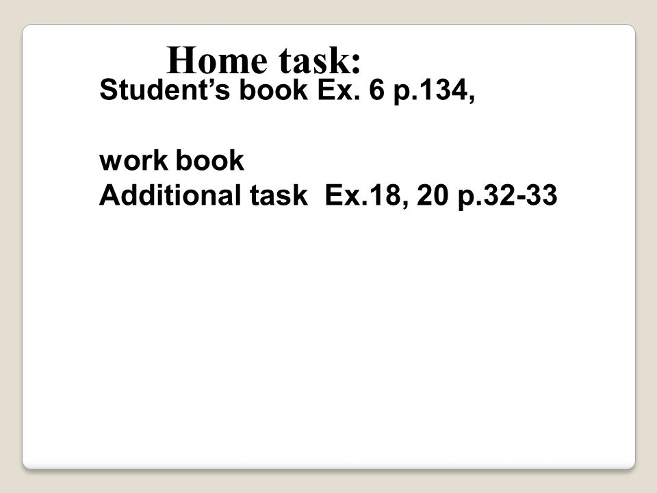 Home task: Student's book Ex. 6 p.134, work book Additional task Ex.18, 20 p.32-33