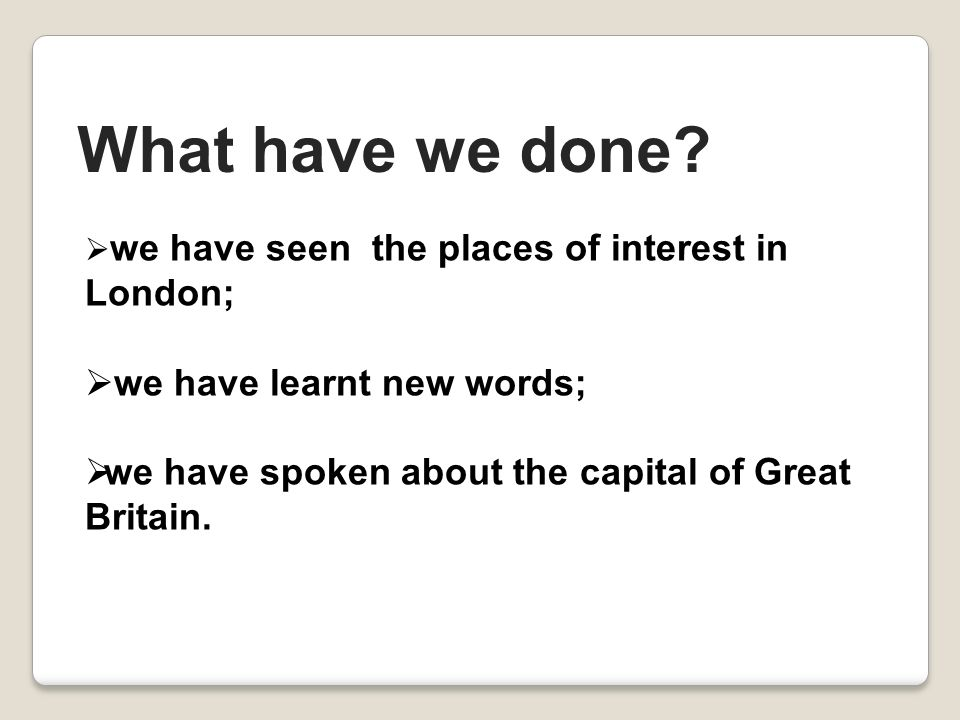  w we have seen the places of interest in London;  we have learnt new words; wwe have spoken about the capital of Great Britain.