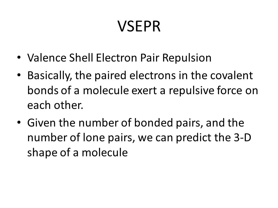 VSEPR Valence Shell Electron Pair Repulsion Basically, the paired electrons in the covalent bonds of a molecule exert a repulsive force on each other.