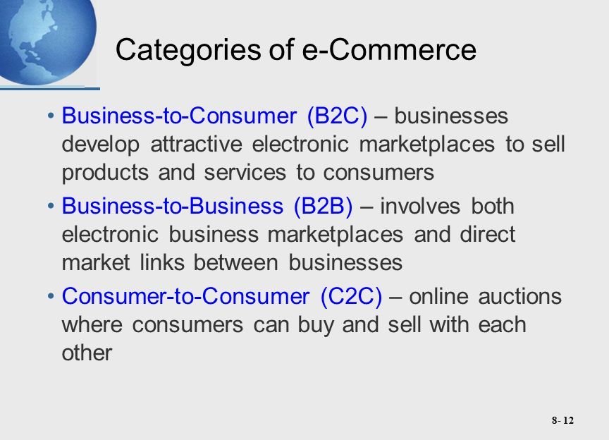 8- 12 Categories of e-Commerce Business-to-Consumer (B2C) – businesses develop attractive electronic marketplaces to sell products and services to consumers Business-to-Business (B2B) – involves both electronic business marketplaces and direct market links between businesses Consumer-to-Consumer (C2C) – online auctions where consumers can buy and sell with each other