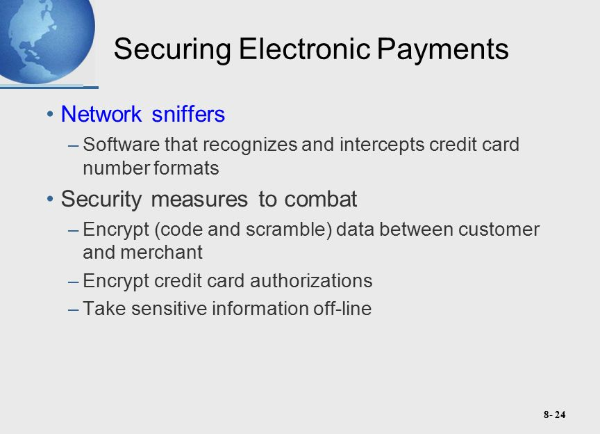 8- 24 Securing Electronic Payments Network sniffers –Software that recognizes and intercepts credit card number formats Security measures to combat –Encrypt (code and scramble) data between customer and merchant –Encrypt credit card authorizations –Take sensitive information off-line