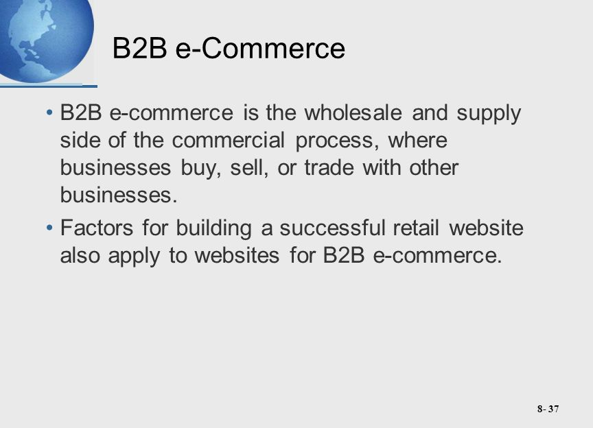 8- 37 B2B e-Commerce B2B e-commerce is the wholesale and supply side of the commercial process, where businesses buy, sell, or trade with other businesses.