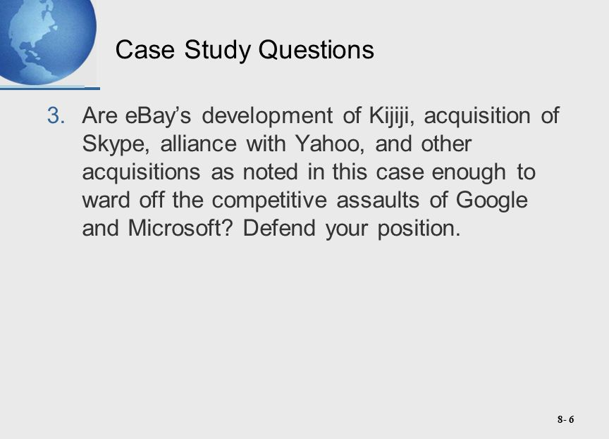 8- 6 Case Study Questions 3.Are eBay's development of Kijiji, acquisition of Skype, alliance with Yahoo, and other acquisitions as noted in this case enough to ward off the competitive assaults of Google and Microsoft.