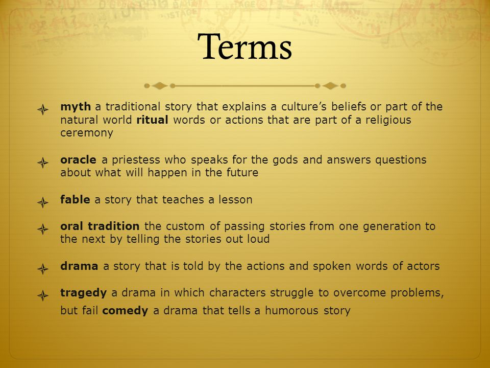 Terms  myth a traditional story that explains a culture's beliefs or part of the natural world ritual words or actions that are part of a religious ceremony  oracle a priestess who speaks for the gods and answers questions about what will happen in the future  fable a story that teaches a lesson  oral tradition the custom of passing stories from one generation to the next by telling the stories out loud  drama a story that is told by the actions and spoken words of actors  tragedy a drama in which characters struggle to overcome problems, but fail comedy a drama that tells a humorous story