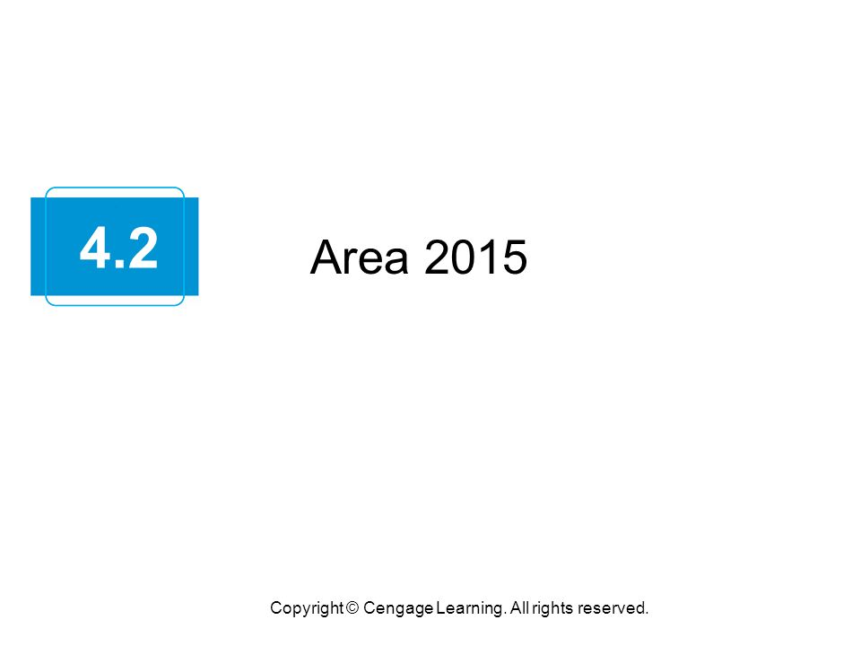 Area 2015 Copyright © Cengage Learning. All rights reserved. 4.2