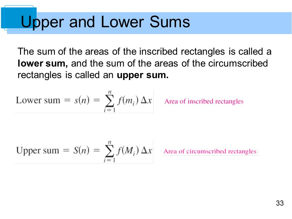 33 The sum of the areas of the inscribed rectangles is called a lower sum, and the sum of the areas of the circumscribed rectangles is called an upper sum.