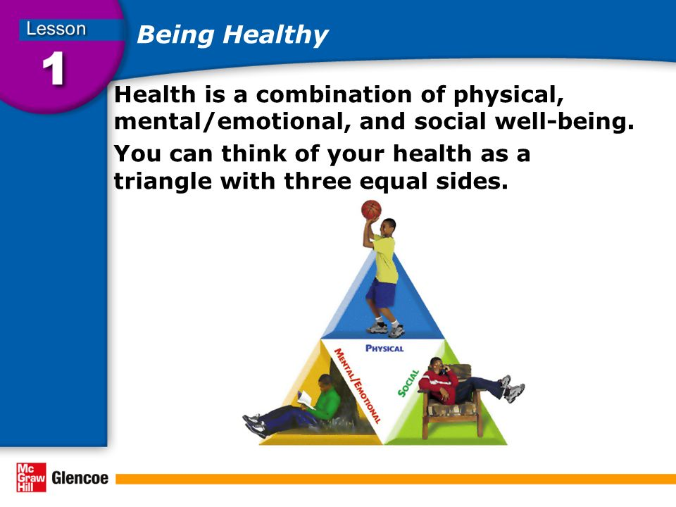 Being Healthy Health is a combination of physical, mental/emotional, and social well-being. You can think of your health as a triangle with three equa