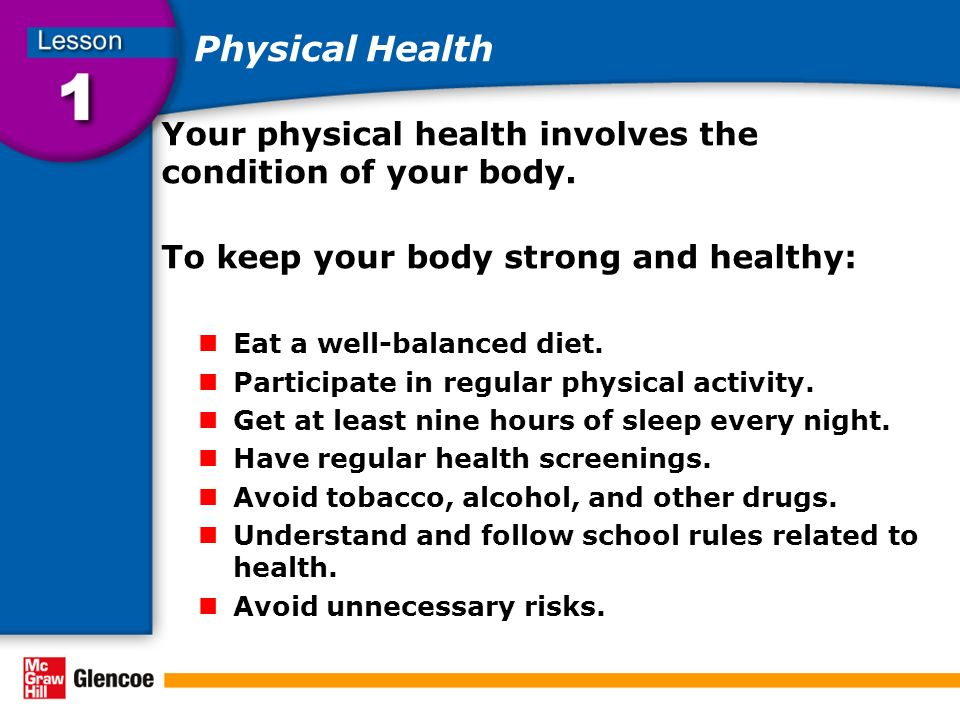 Physical Health Your physical health involves the condition of your body. To keep your body strong and healthy: Eat a well-balanced diet. Participate