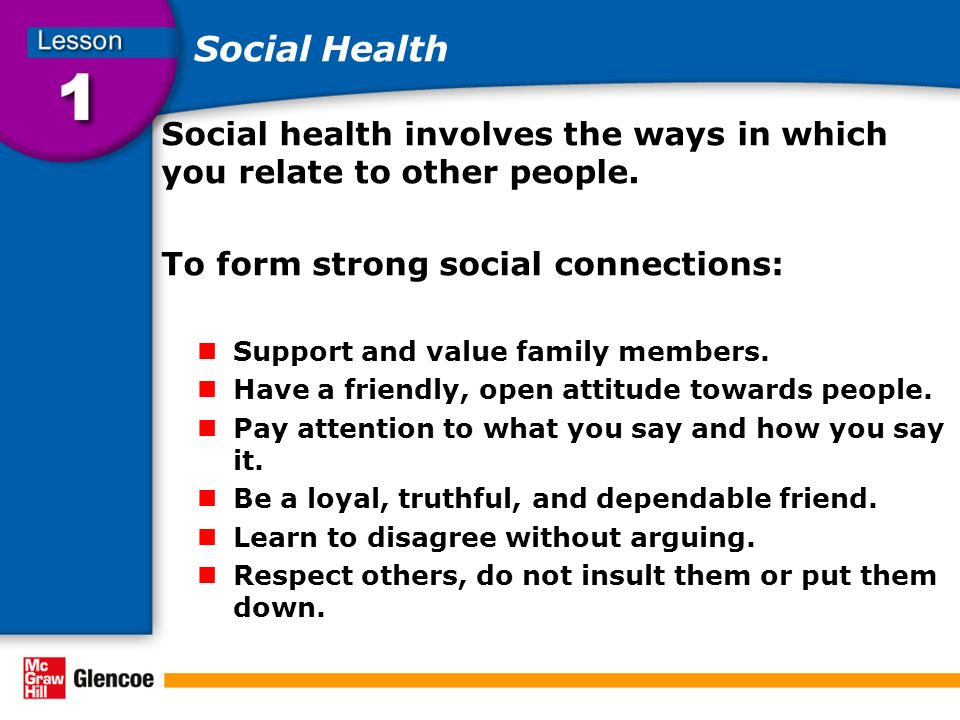 Social Health Social health involves the ways in which you relate to other people. To form strong social connections: Support and value family members