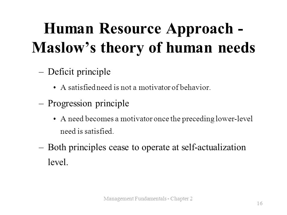 Management Fundamentals - Chapter 2 16 Human Resource Approach - Maslow's theory of human needs –Deficit principle A satisfied need is not a motivator