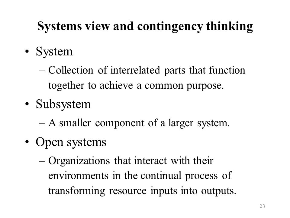 23 Systems view and contingency thinking System –Collection of interrelated parts that function together to achieve a common purpose. Subsystem –A sma