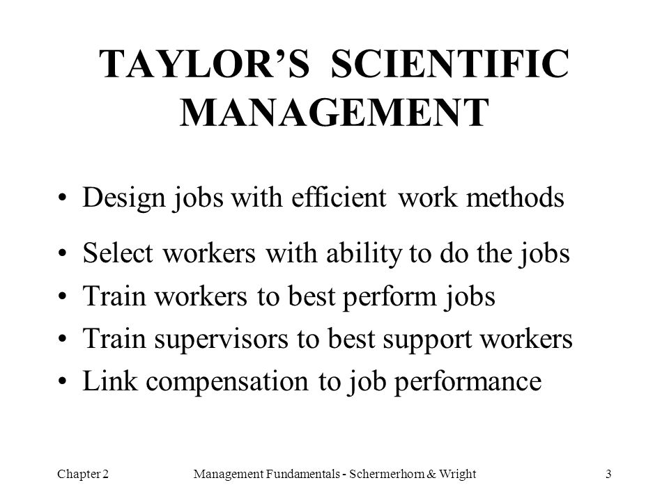 Chapter 2Management Fundamentals - Schermerhorn & Wright3 TAYLOR'S SCIENTIFIC MANAGEMENT Design jobs with efficient work methods Select workers with a