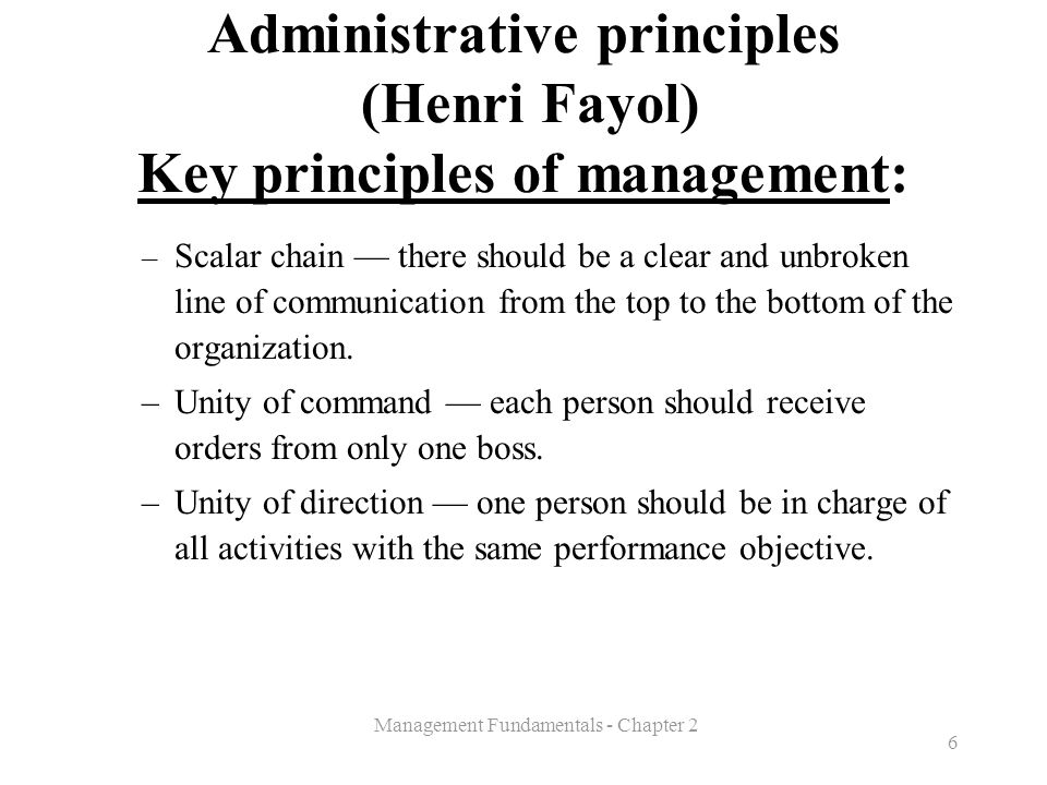 Management Fundamentals - Chapter 2 6 Administrative principles (Henri Fayol) Key principles of management: – Scalar chain — there should be a clear a
