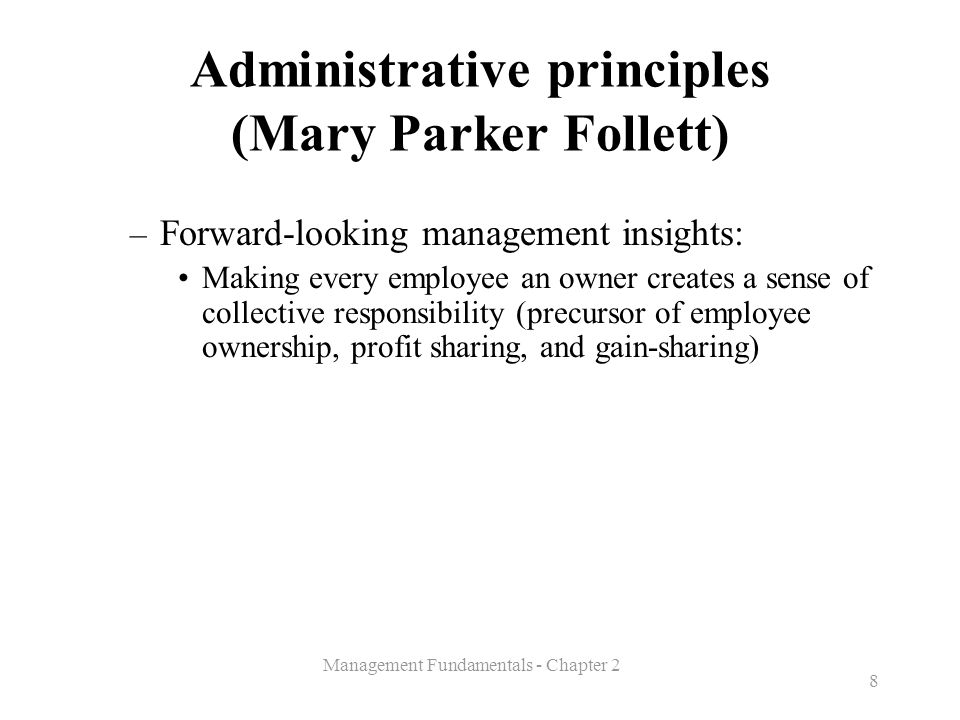 Management Fundamentals - Chapter 2 8 Administrative principles (Mary Parker Follett) – Forward-looking management insights: Making every employee an