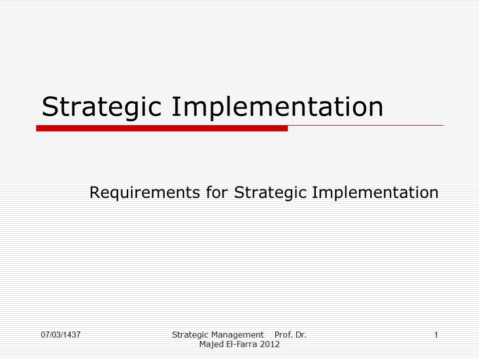 Strategic Management Prof. Dr. Majed El-Farra 2012 1 Strategic Implementation Requirements for Strategic Implementation 07/03/1437