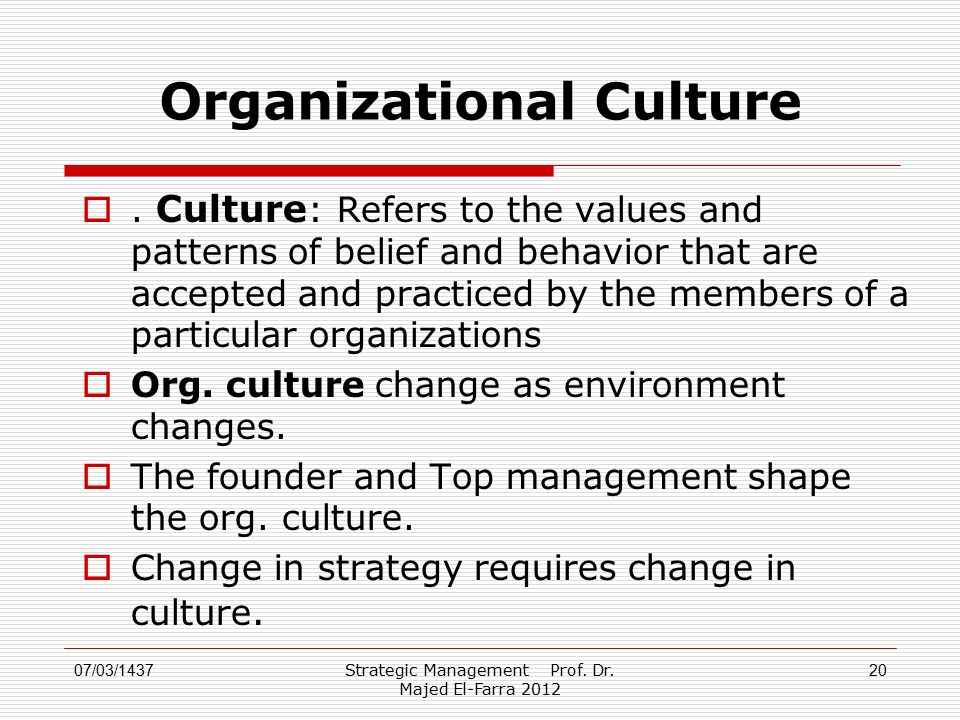 Strategic Management Prof. Dr. Majed El-Farra 2012 20 Organizational Culture . Culture : Refers to the values and patterns of belief and behavior tha
