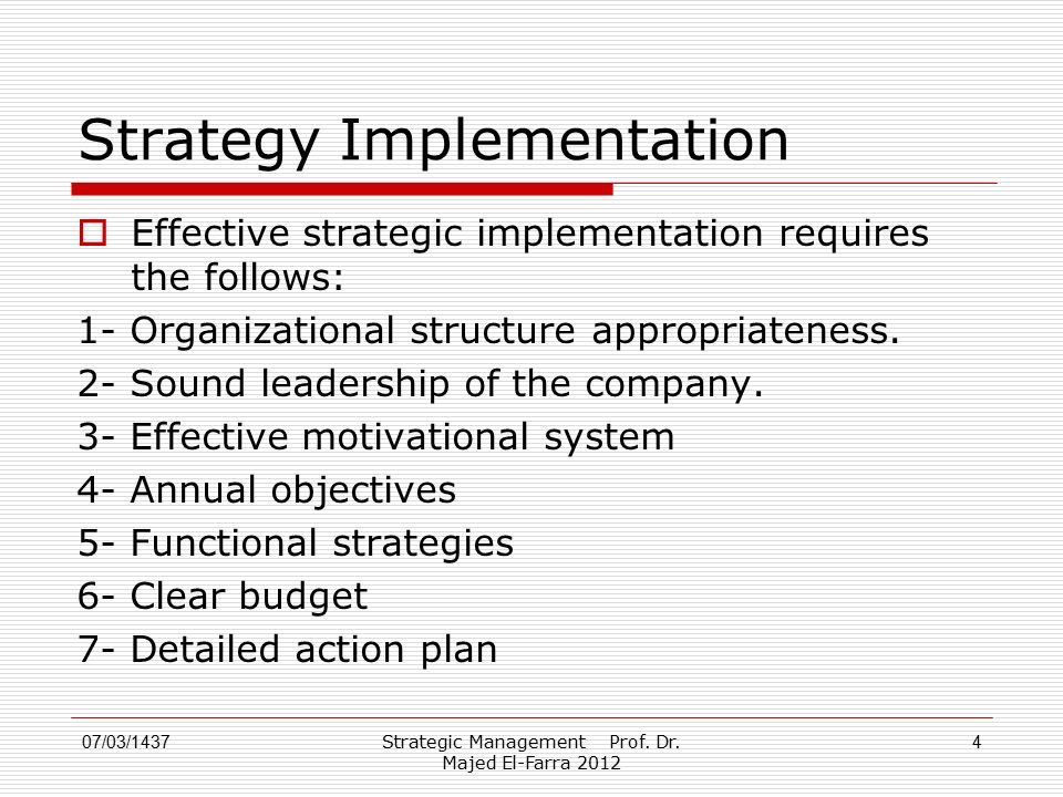 4 Strategy Implementation  Effective strategic implementation requires the follows: 1- Organizational structure appropriateness. 2- Sound leadership