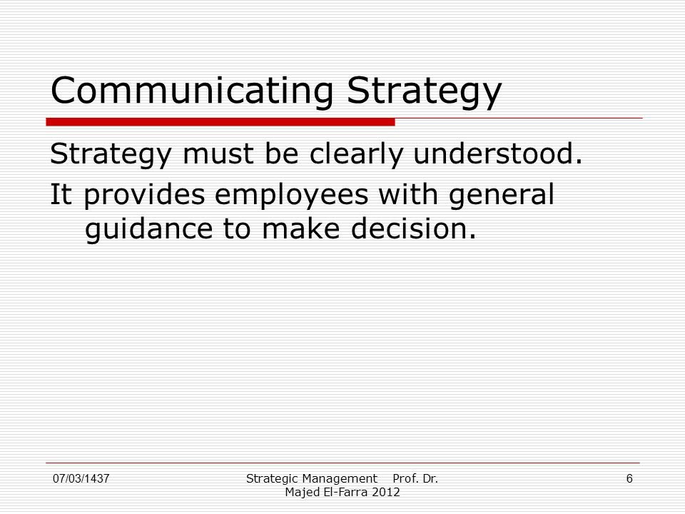 Strategic Management Prof. Dr. Majed El-Farra 2012 6 Communicating Strategy Strategy must be clearly understood. It provides employees with general gu