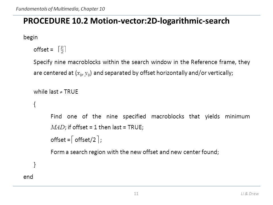 Fundamentals of Multimedia, Chapter 10 PROCEDURE 10.2 Motion-vector:2D-logarithmic-search begin offset = ; Specify nine macroblocks within the search window in the Reference frame, they are centered at ( x 0, y 0 ) and separated by offset horizontally and/or vertically; while last ≠ TRUE { Find one of the nine specified macroblocks that yields minimum MAD ; if offset = 1 then last = TRUE; offset = offset/2 ; Form a search region with the new offset and new center found; } end 11Li & Drew