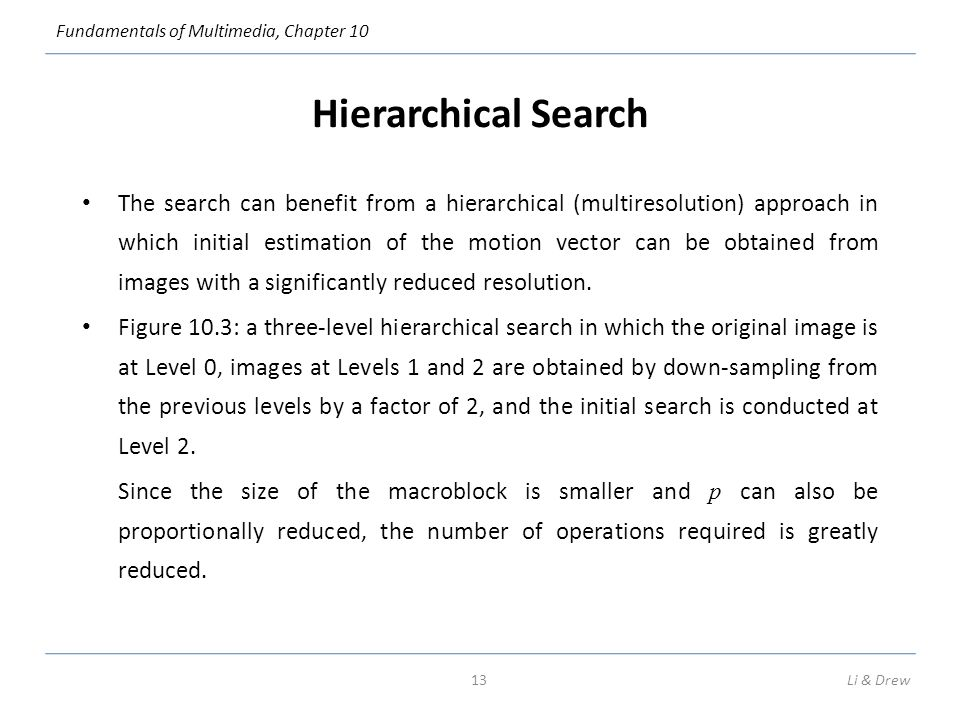 Fundamentals of Multimedia, Chapter 10 Hierarchical Search The search can benefit from a hierarchical (multiresolution) approach in which initial estimation of the motion vector can be obtained from images with a significantly reduced resolution.
