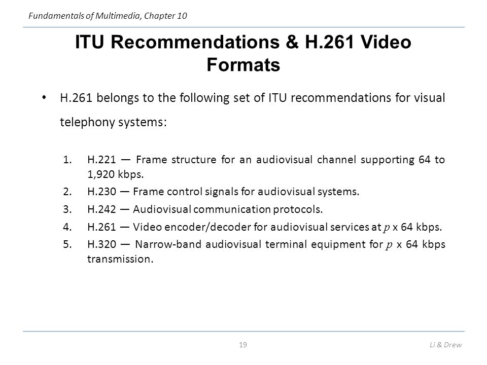 Fundamentals of Multimedia, Chapter 10 ITU Recommendations & H.261 Video Formats H.261 belongs to the following set of ITU recommendations for visual telephony systems: 1.H.221 — Frame structure for an audiovisual channel supporting 64 to 1,920 kbps.