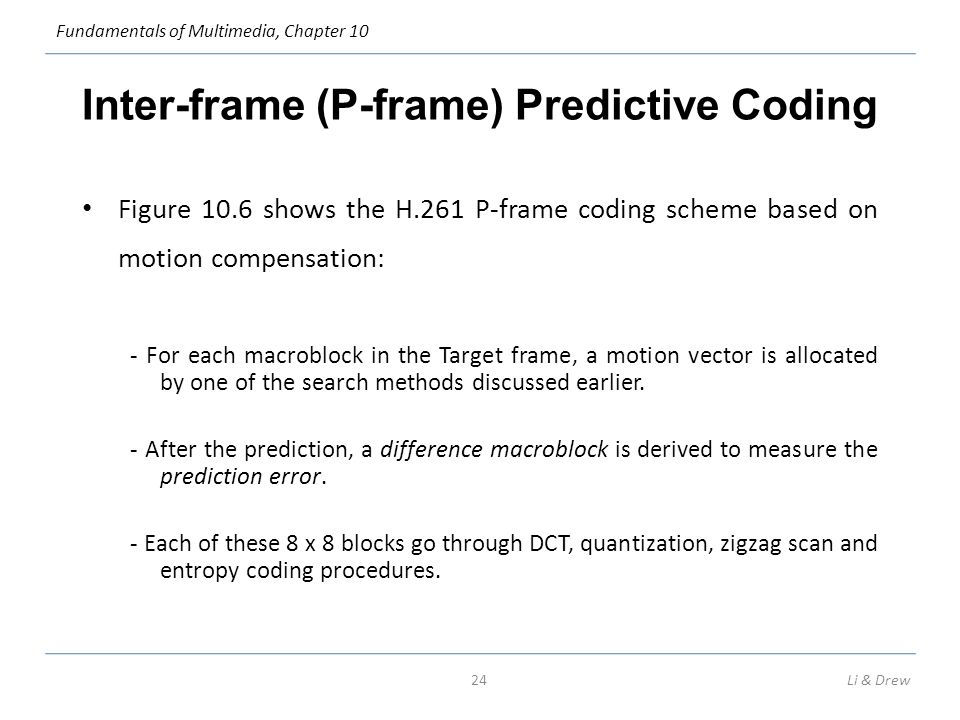 Fundamentals of Multimedia, Chapter 10 Inter-frame (P-frame) Predictive Coding Figure 10.6 shows the H.261 P-frame coding scheme based on motion compensation: - For each macroblock in the Target frame, a motion vector is allocated by one of the search methods discussed earlier.