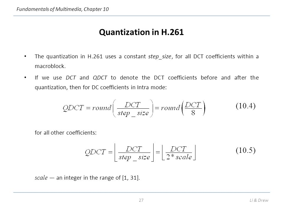 Fundamentals of Multimedia, Chapter 10 Quantization in H.261 The quantization in H.261 uses a constant step_size, for all DCT coefficients within a macroblock.