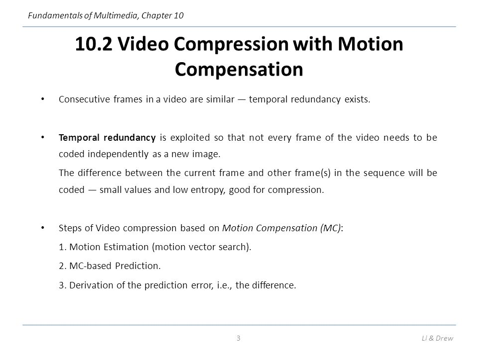 Fundamentals of Multimedia, Chapter 10 10.2 Video Compression with Motion Compensation Consecutive frames in a video are similar — temporal redundancy exists.