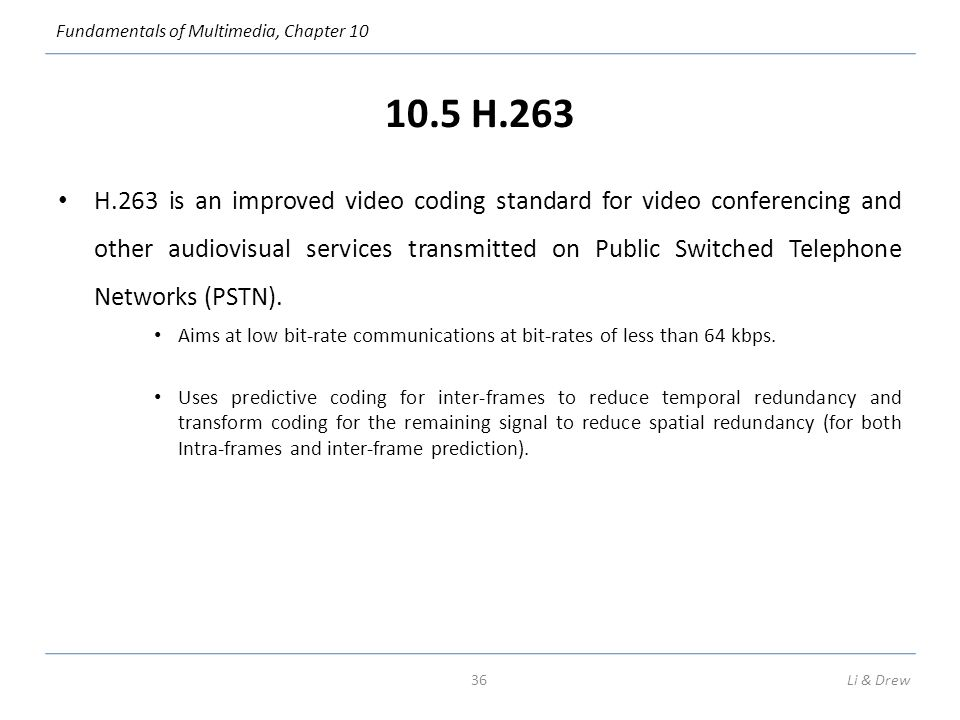 Fundamentals of Multimedia, Chapter 10 10.5 H.263 H.263 is an improved video coding standard for video conferencing and other audiovisual services transmitted on Public Switched Telephone Networks (PSTN).