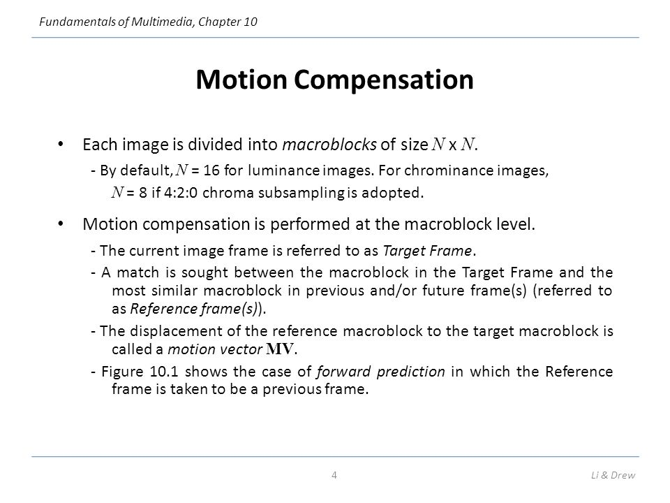 Fundamentals of Multimedia, Chapter 10 Motion Compensation Each image is divided into macroblocks of size N x N.