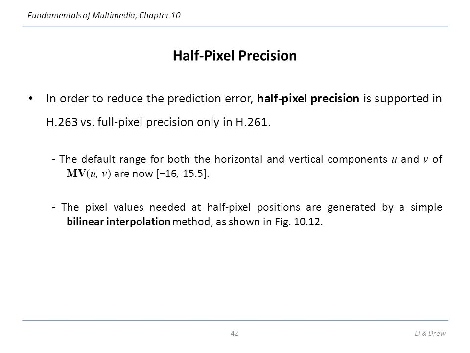Fundamentals of Multimedia, Chapter 10 Half-Pixel Precision In order to reduce the prediction error, half-pixel precision is supported in H.263 vs.