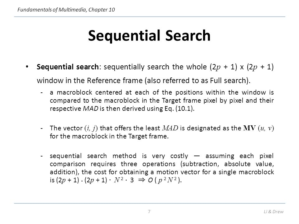 Fundamentals of Multimedia, Chapter 10 Sequential Search Sequential search: sequentially search the whole (2 p + 1) x (2 p + 1) window in the Reference frame (also referred to as Full search).