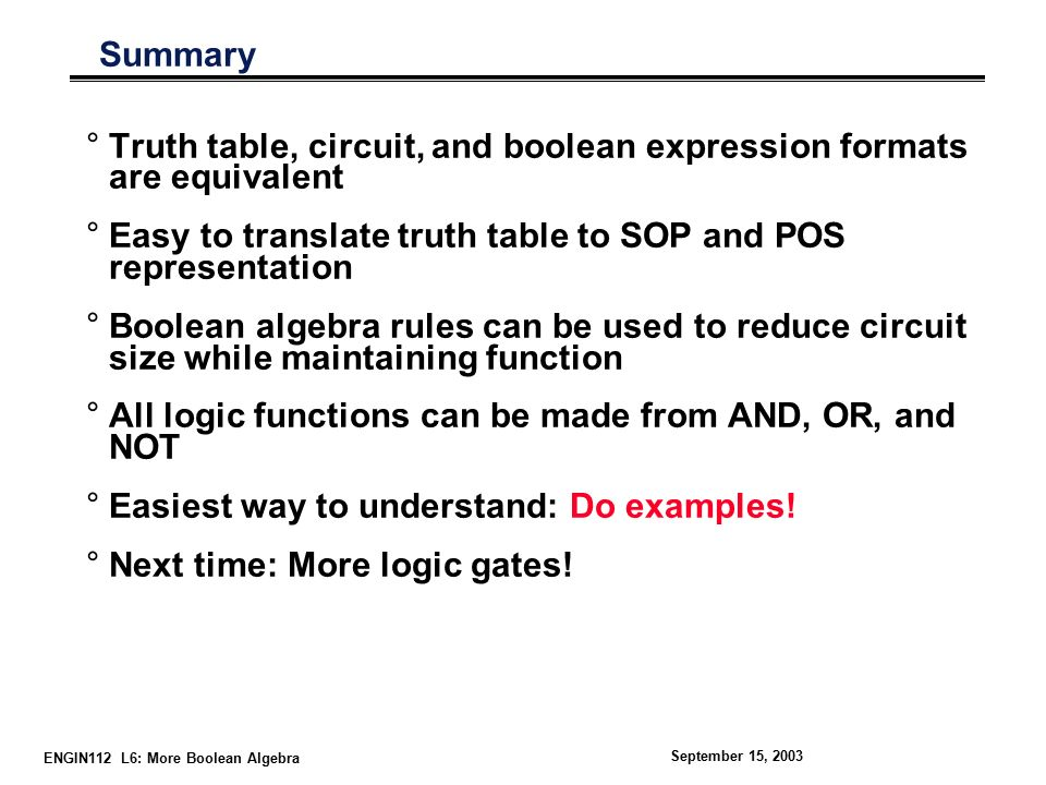 ENGIN112 L6: More Boolean Algebra September 15, 2003 Summary °Truth table, circuit, and boolean expression formats are equivalent °Easy to translate truth table to SOP and POS representation °Boolean algebra rules can be used to reduce circuit size while maintaining function °All logic functions can be made from AND, OR, and NOT °Easiest way to understand: Do examples.