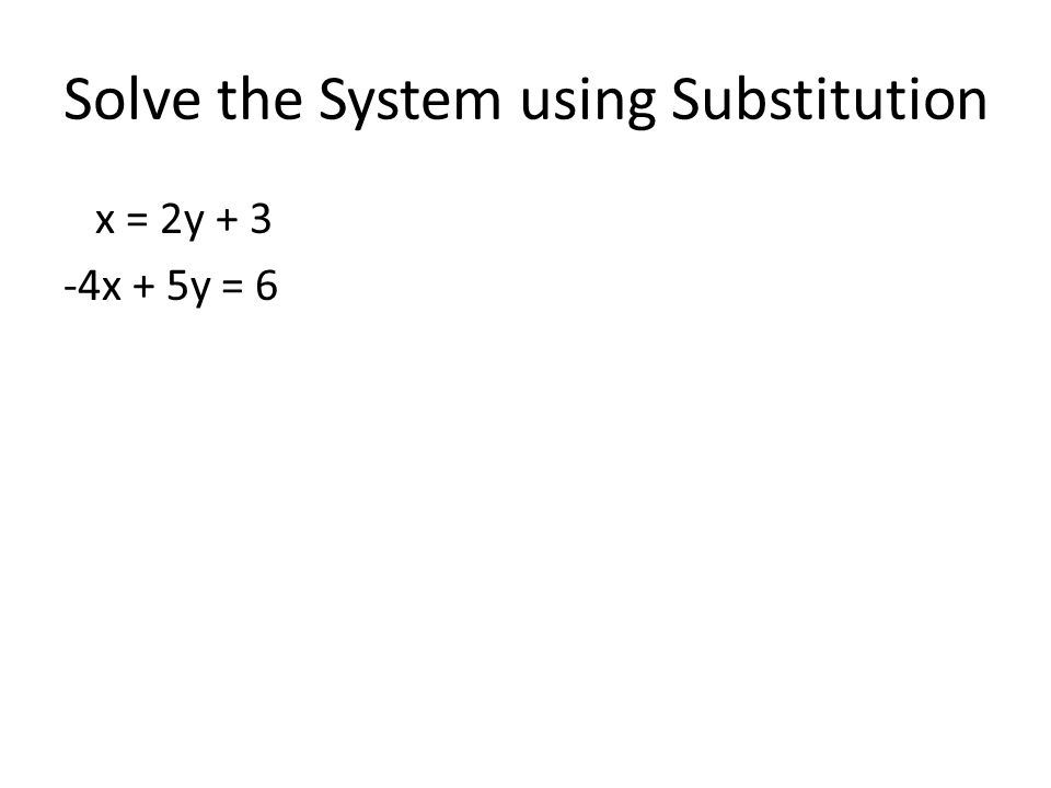 Solve the System using Substitution x = 2y x + 5y = 6