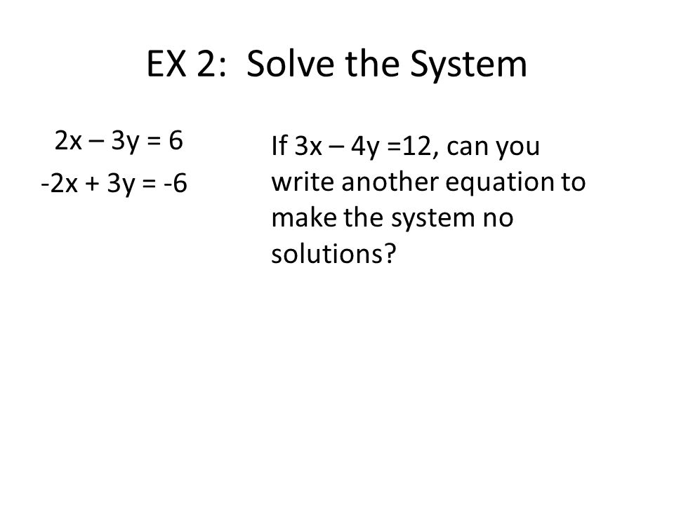 EX 2: Solve the System 2x – 3y = 6 -2x + 3y = -6 If 3x – 4y =12, can you write another equation to make the system no solutions