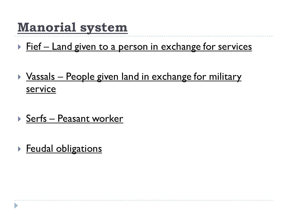 Manorial system  Fief – Land given to a person in exchange for services  Vassals – People given land in exchange for military service  Serfs – Peasant worker  Feudal obligations