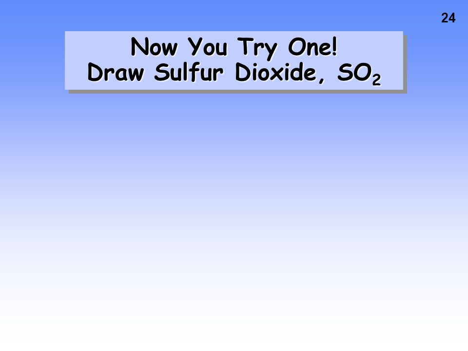 24 Now You Try One! Draw Sulfur Dioxide, SO 2