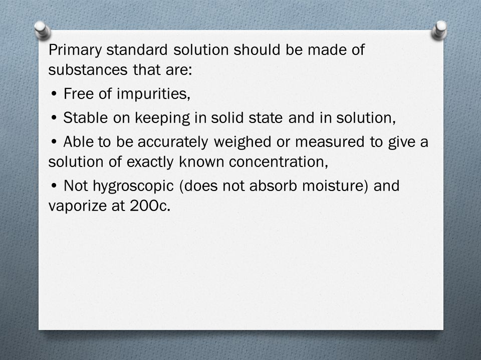 Primary standard solution should be made of substances that are: Free of impurities, Stable on keeping in solid state and in solution, Able to be accurately weighed or measured to give a solution of exactly known concentration, Not hygroscopic (does not absorb moisture) and vaporize at 20Oc.