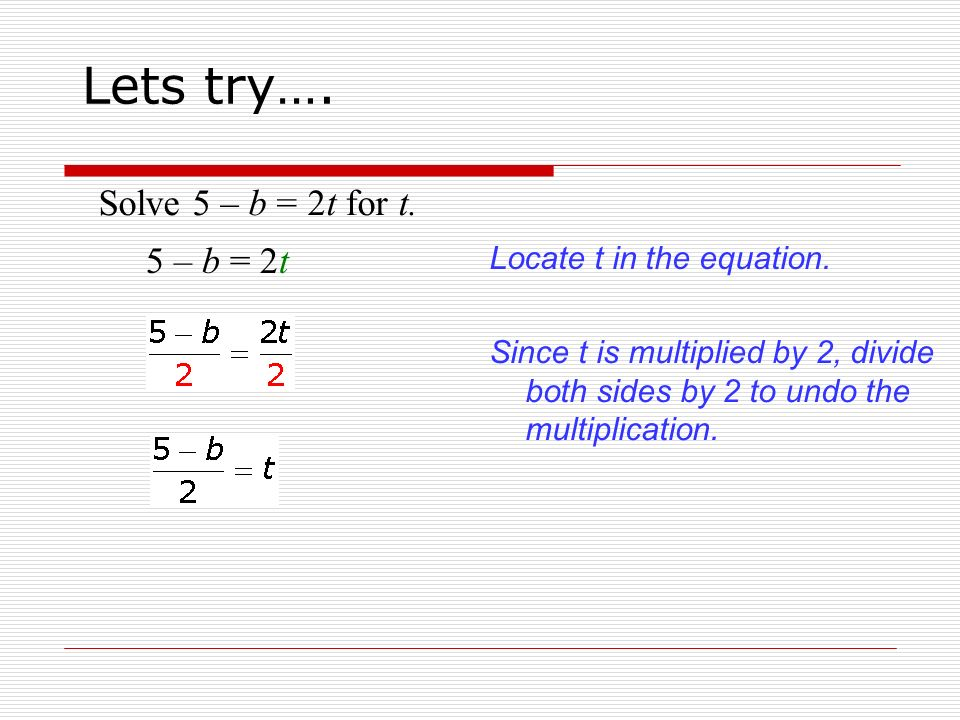 Solve 5 – b = 2t for t. 5 – b = 2t Locate t in the equation.