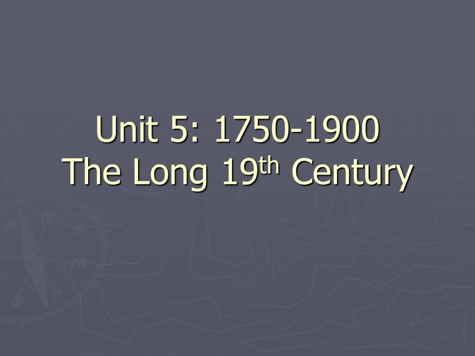 Unit 5: 1750-1900 The Long 19 th Century