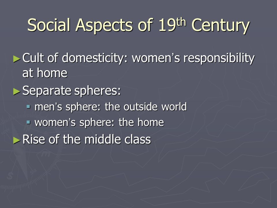 Social Aspects of 19 th Century ► Cult of domesticity: women ' s responsibility at home ► Separate spheres:  men ' s sphere: the outside world  women ' s sphere: the home ► Rise of the middle class