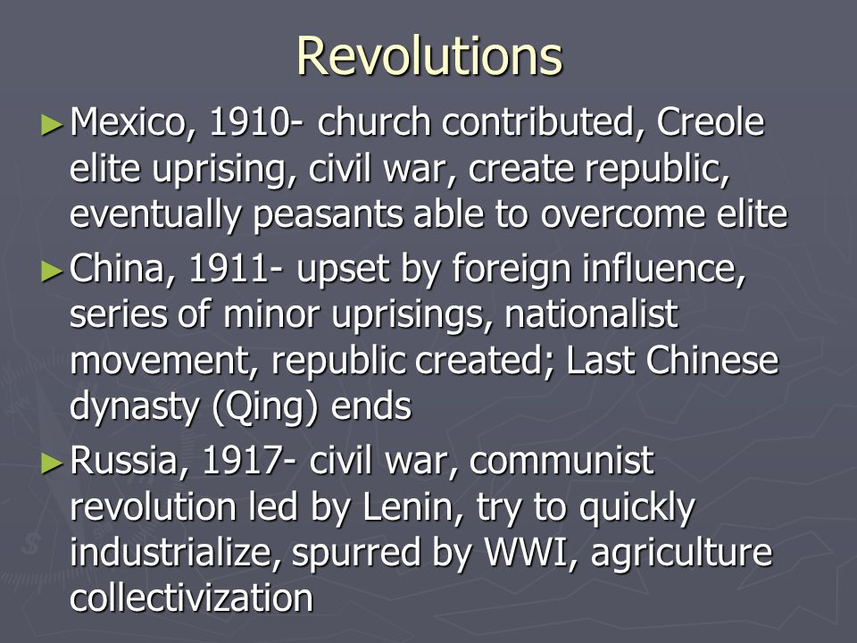 Revolutions ► Mexico, 1910- church contributed, Creole elite uprising, civil war, create republic, eventually peasants able to overcome elite ► China, 1911- upset by foreign influence, series of minor uprisings, nationalist movement, republic created; Last Chinese dynasty (Qing) ends ► Russia, 1917- civil war, communist revolution led by Lenin, try to quickly industrialize, spurred by WWI, agriculture collectivization
