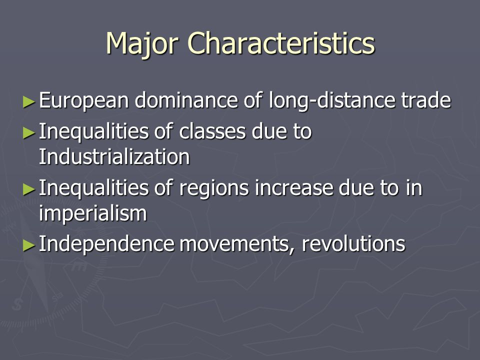Major Characteristics ► European dominance of long-distance trade ► Inequalities of classes due to Industrialization ► Inequalities of regions increase due to in imperialism ► Independence movements, revolutions