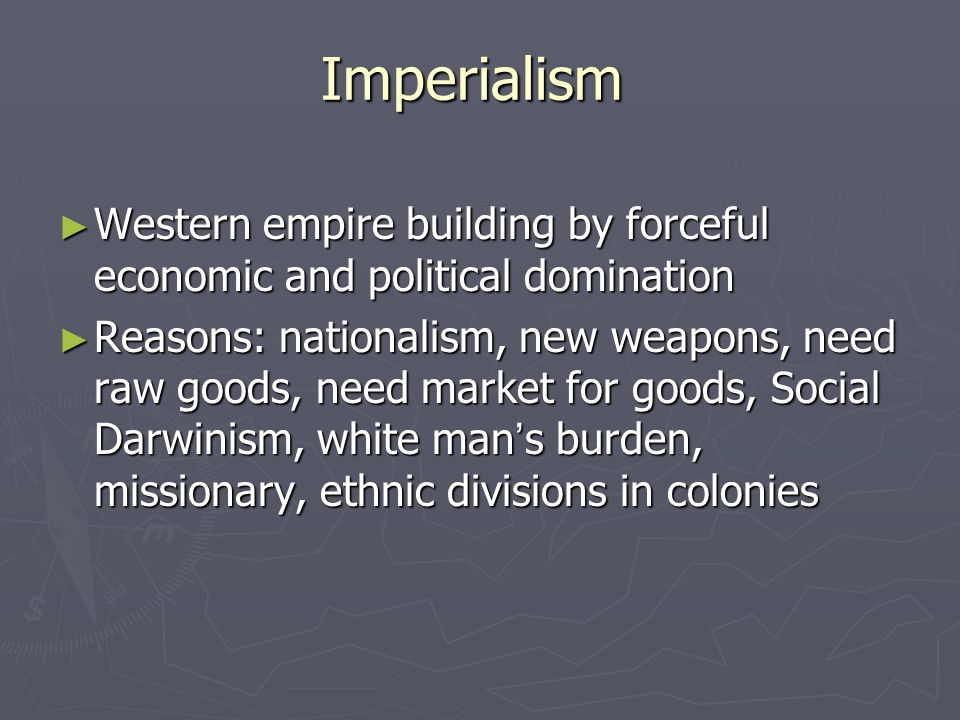 Imperialism ► Western empire building by forceful economic and political domination ► Reasons: nationalism, new weapons, need raw goods, need market for goods, Social Darwinism, white man ' s burden, missionary, ethnic divisions in colonies